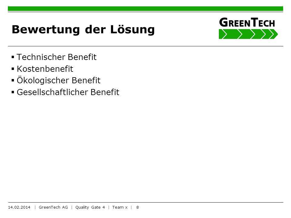 8 Bewertung der Lösung Technischer Benefit Kostenbenefit Ökologischer Benefit Gesellschaftlicher Benefit 14.02.2014 | GreenTech AG | Quality Gate 4 |
