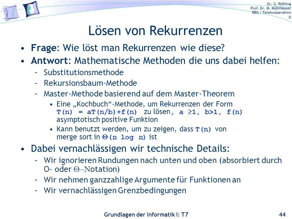 Dr. G. Rößling Prof. Dr. M. Mühlhäuser RBG / Telekooperation © Grundlagen der Informatik I: T7 Lösen von Rekurrenzen Frage: Wie löst man Rekurrenzen w