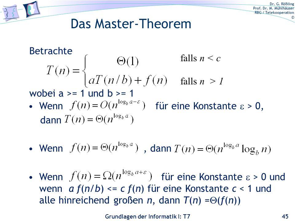Dr. G. Rößling Prof. Dr. M. Mühlhäuser RBG / Telekooperation © Grundlagen der Informatik I: T7 Das Master-Theorem 45 Wenn für eine Konstante > 0, dann