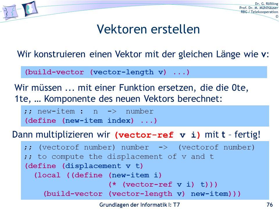 Dr. G. Rößling Prof. Dr. M. Mühlhäuser RBG / Telekooperation © Grundlagen der Informatik I: T7 Vektoren erstellen 76 (build-vector (vector-length v)..