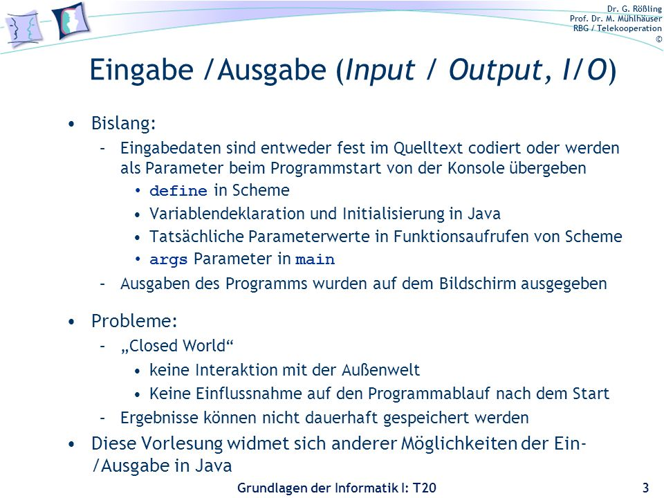 Dr. G. Rößling Prof. Dr. M. Mühlhäuser RBG / Telekooperation © Grundlagen der Informatik I: T20 Eingabe /Ausgabe (Input / Output, I/O) Bislang: –Einga