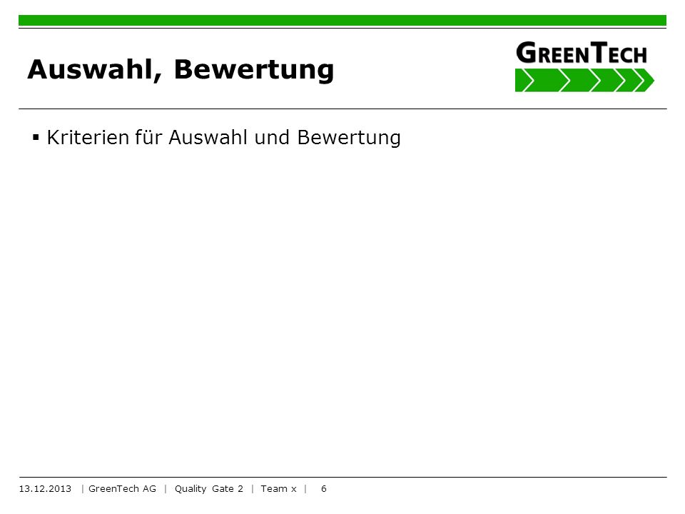 6 Auswahl, Bewertung Kriterien für Auswahl und Bewertung 13.12.2013 | GreenTech AG | Quality Gate 2 | Team x |