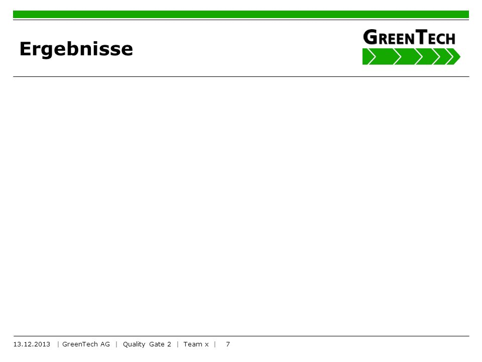 7 Ergebnisse 13.12.2013 | GreenTech AG | Quality Gate 2 | Team x |