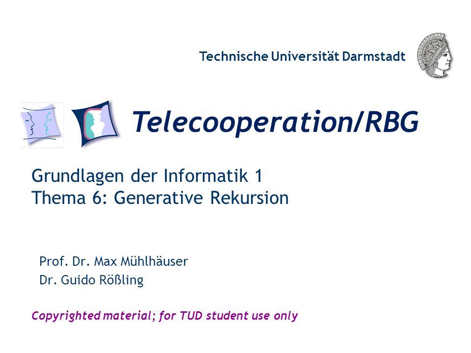 Telecooperation/RBG Technische Universität Darmstadt Copyrighted material; for TUD student use only Grundlagen der Informatik 1 Thema 6: Generative Rekursion Prof.