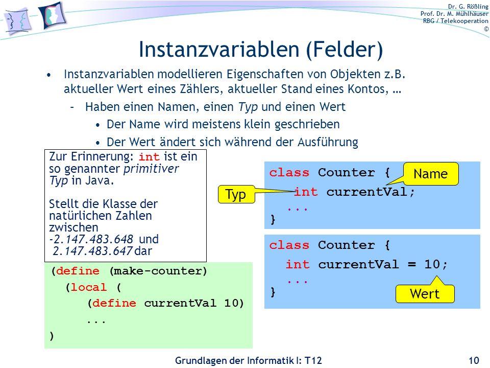 Dr. G. Rößling Prof. Dr. M. Mühlhäuser RBG / Telekooperation © Grundlagen der Informatik I: T12 Instanzvariablen (Felder) Instanzvariablen modellieren