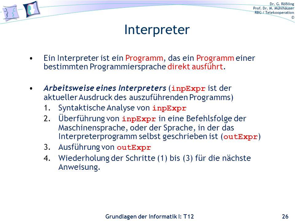 Dr. G. Rößling Prof. Dr. M. Mühlhäuser RBG / Telekooperation © Grundlagen der Informatik I: T12 Interpreter 26 Ein Interpreter ist ein Programm, das e