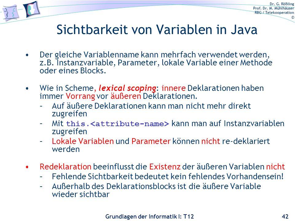 Dr. G. Rößling Prof. Dr. M. Mühlhäuser RBG / Telekooperation © Grundlagen der Informatik I: T12 Sichtbarkeit von Variablen in Java Der gleiche Variabl