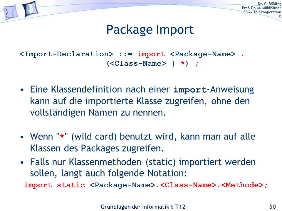 Dr. G. Rößling Prof. Dr. M. Mühlhäuser RBG / Telekooperation © Grundlagen der Informatik I: T12 Package Import ::= import. ( | *) ; Eine Klassendefini