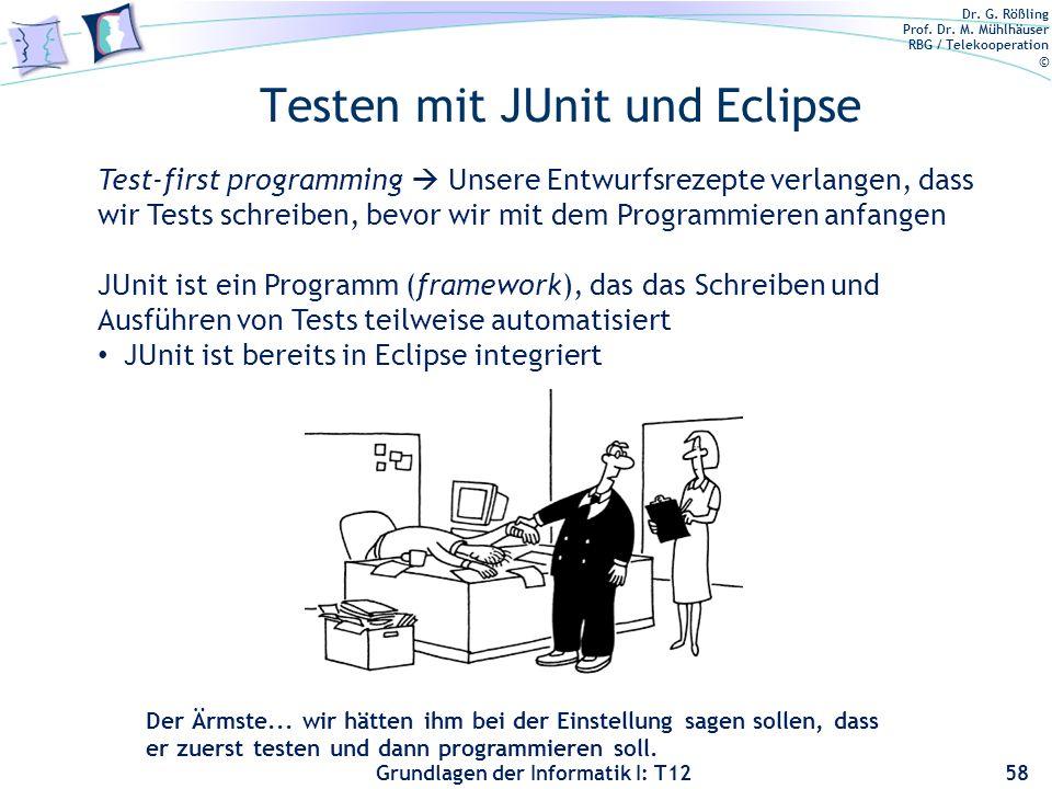 Dr. G. Rößling Prof. Dr. M. Mühlhäuser RBG / Telekooperation © Grundlagen der Informatik I: T12 Testen mit JUnit und Eclipse 58 Der Ärmste... wir hätt