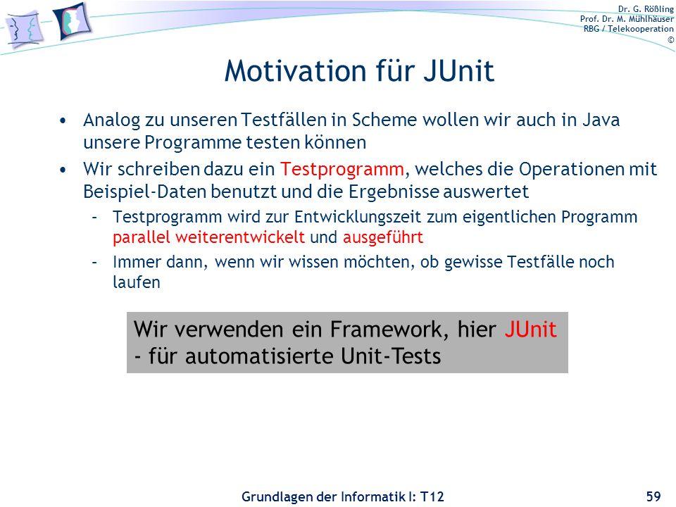 Dr. G. Rößling Prof. Dr. M. Mühlhäuser RBG / Telekooperation © Grundlagen der Informatik I: T12 Motivation für JUnit Analog zu unseren Testfällen in S