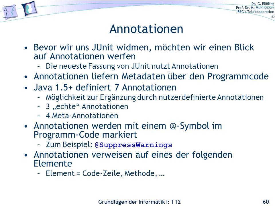 Dr. G. Rößling Prof. Dr. M. Mühlhäuser RBG / Telekooperation © Grundlagen der Informatik I: T12 Annotationen Bevor wir uns JUnit widmen, möchten wir e