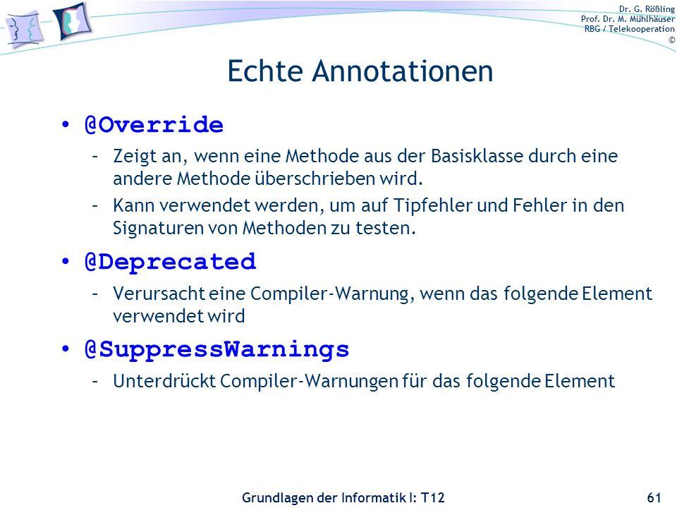 Dr. G. Rößling Prof. Dr. M. Mühlhäuser RBG / Telekooperation © Grundlagen der Informatik I: T12 Echte Annotationen @Override –Zeigt an, wenn eine Meth