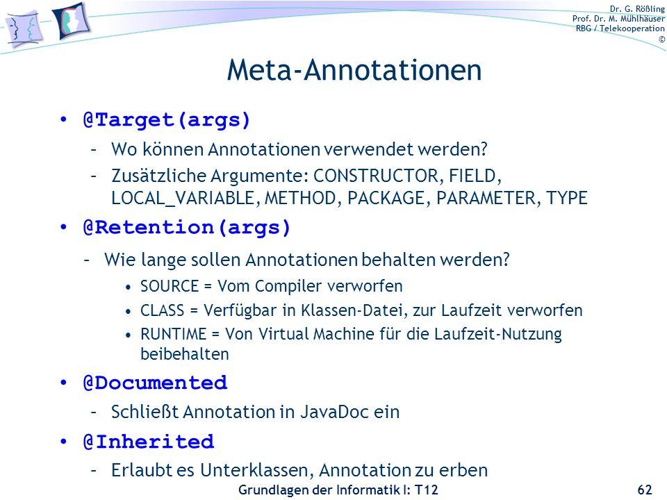 Dr. G. Rößling Prof. Dr. M. Mühlhäuser RBG / Telekooperation © Grundlagen der Informatik I: T12 Meta-Annotationen @Target(args) –Wo können Annotatione