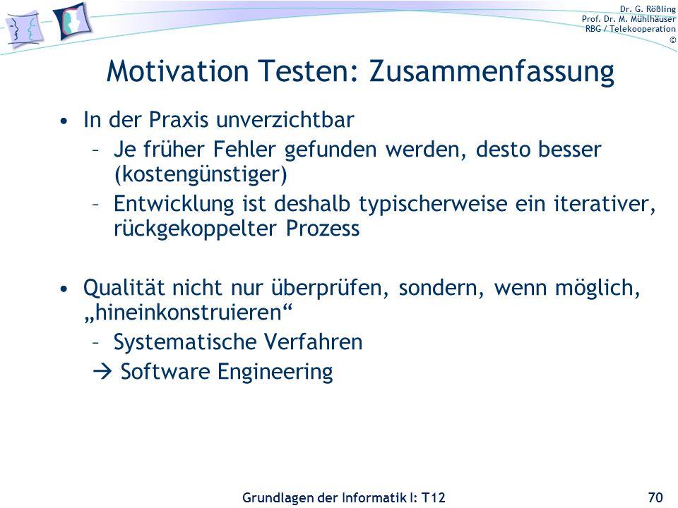 Dr. G. Rößling Prof. Dr. M. Mühlhäuser RBG / Telekooperation © Grundlagen der Informatik I: T12 Motivation Testen: Zusammenfassung In der Praxis unver