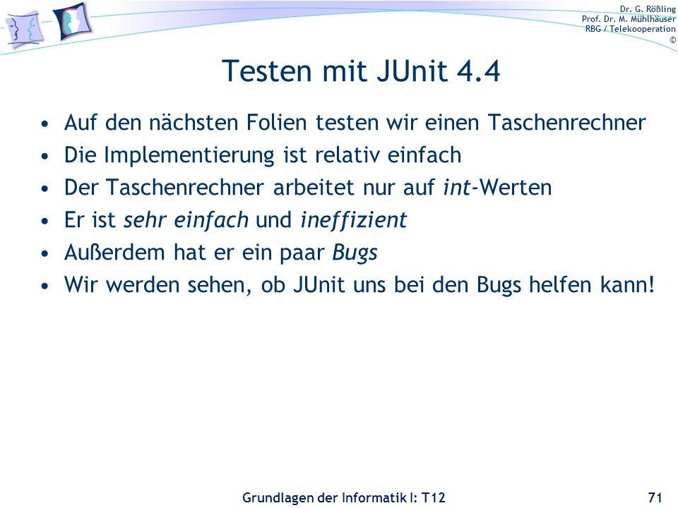 Dr. G. Rößling Prof. Dr. M. Mühlhäuser RBG / Telekooperation © Grundlagen der Informatik I: T12 Testen mit JUnit 4.4 Auf den nächsten Folien testen wi