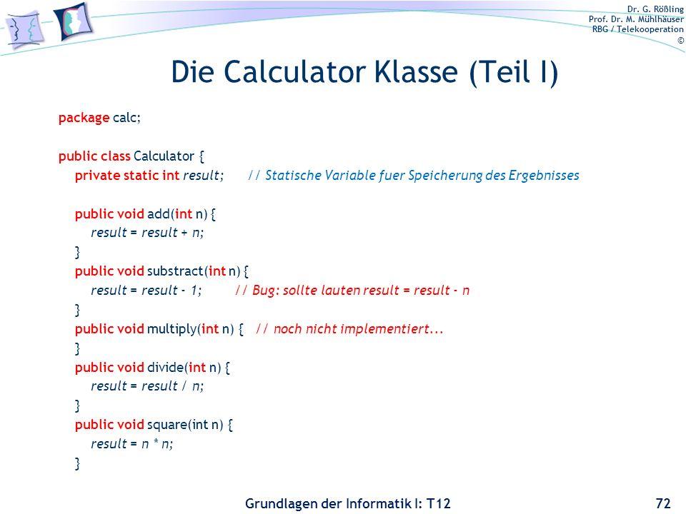 Dr. G. Rößling Prof. Dr. M. Mühlhäuser RBG / Telekooperation © Grundlagen der Informatik I: T12 Die Calculator Klasse (Teil I) package calc; public cl