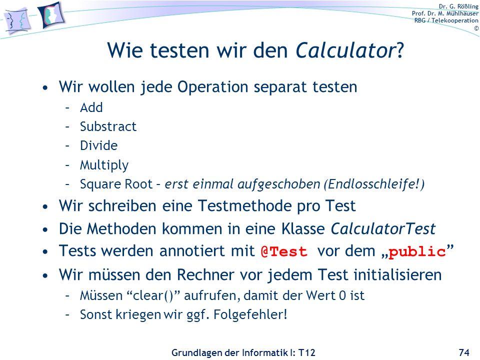 Dr. G. Rößling Prof. Dr. M. Mühlhäuser RBG / Telekooperation © Grundlagen der Informatik I: T12 Wie testen wir den Calculator? Wir wollen jede Operati