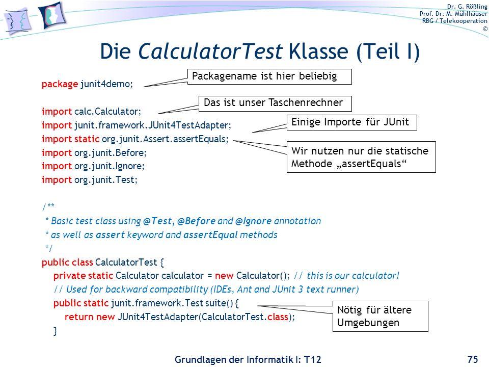Dr. G. Rößling Prof. Dr. M. Mühlhäuser RBG / Telekooperation © Grundlagen der Informatik I: T12 Die CalculatorTest Klasse (Teil I) package junit4demo;