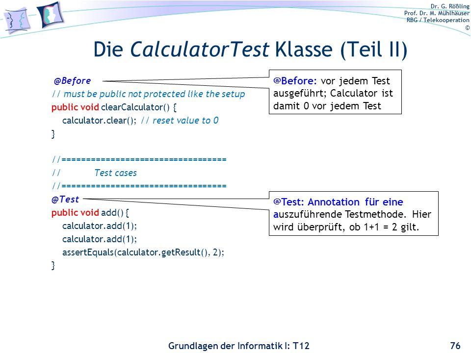 Dr. G. Rößling Prof. Dr. M. Mühlhäuser RBG / Telekooperation © Grundlagen der Informatik I: T12 Die CalculatorTest Klasse (Teil II) @Before // must be