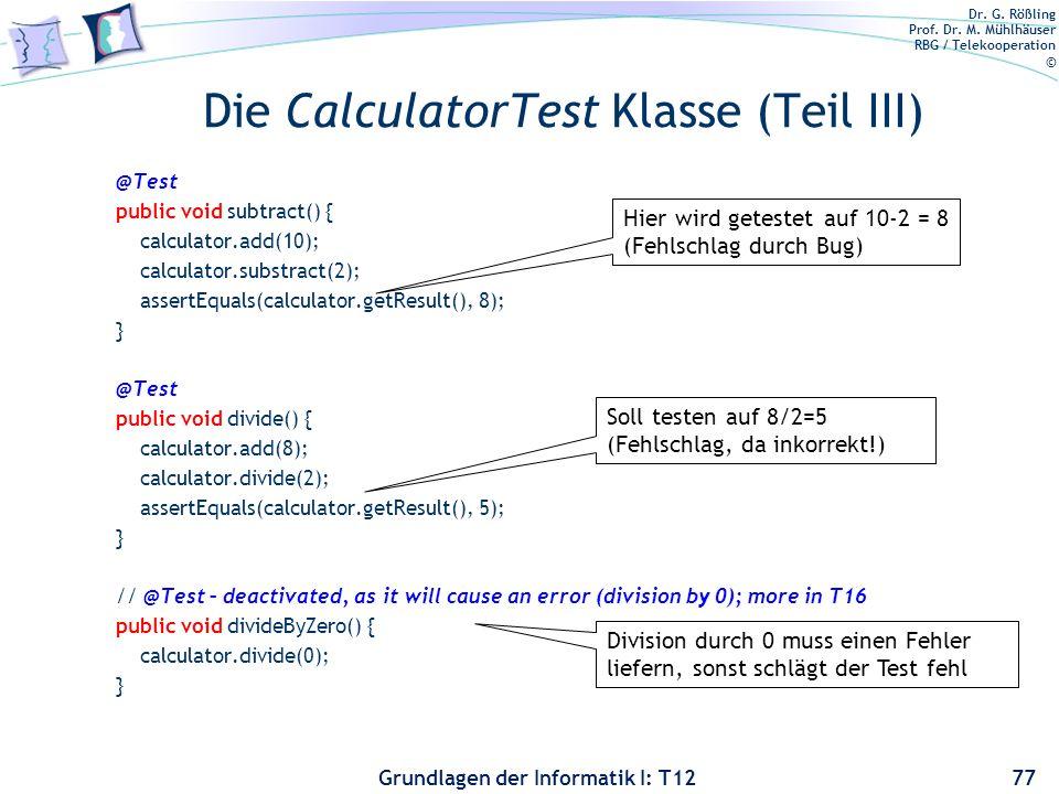Dr. G. Rößling Prof. Dr. M. Mühlhäuser RBG / Telekooperation © Grundlagen der Informatik I: T12 Die CalculatorTest Klasse (Teil III) @Test public void