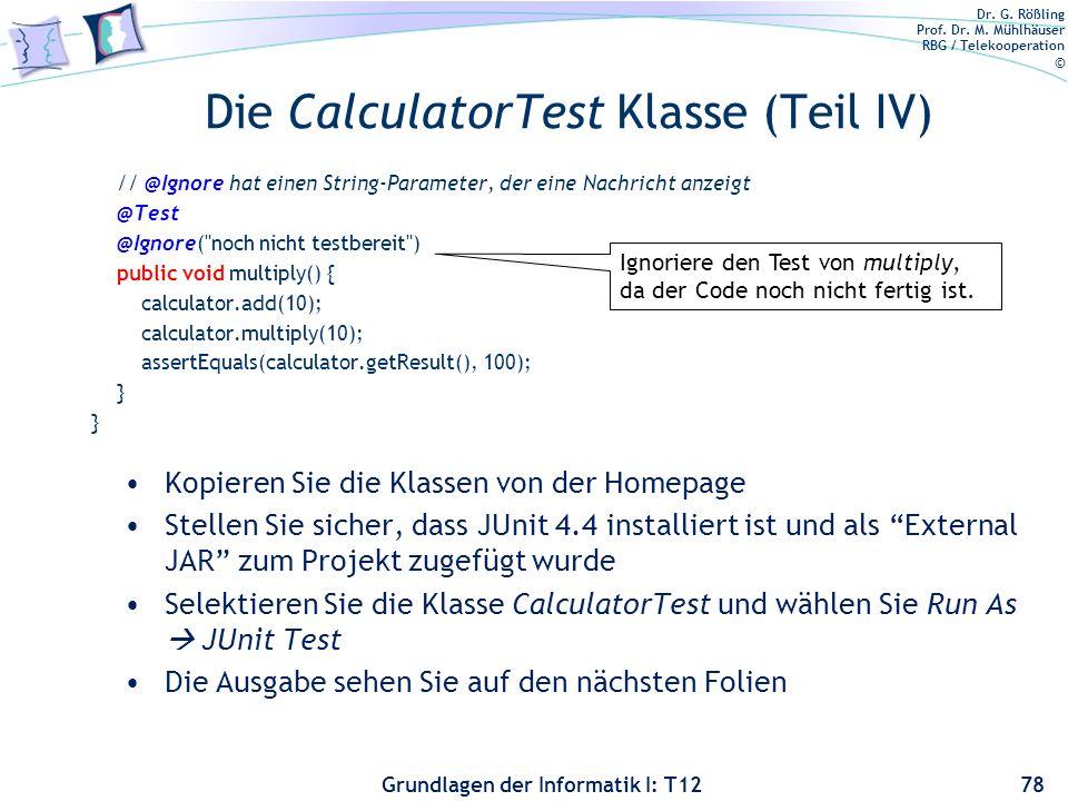 Dr. G. Rößling Prof. Dr. M. Mühlhäuser RBG / Telekooperation © Grundlagen der Informatik I: T12 Die CalculatorTest Klasse (Teil IV) // @Ignore hat ein