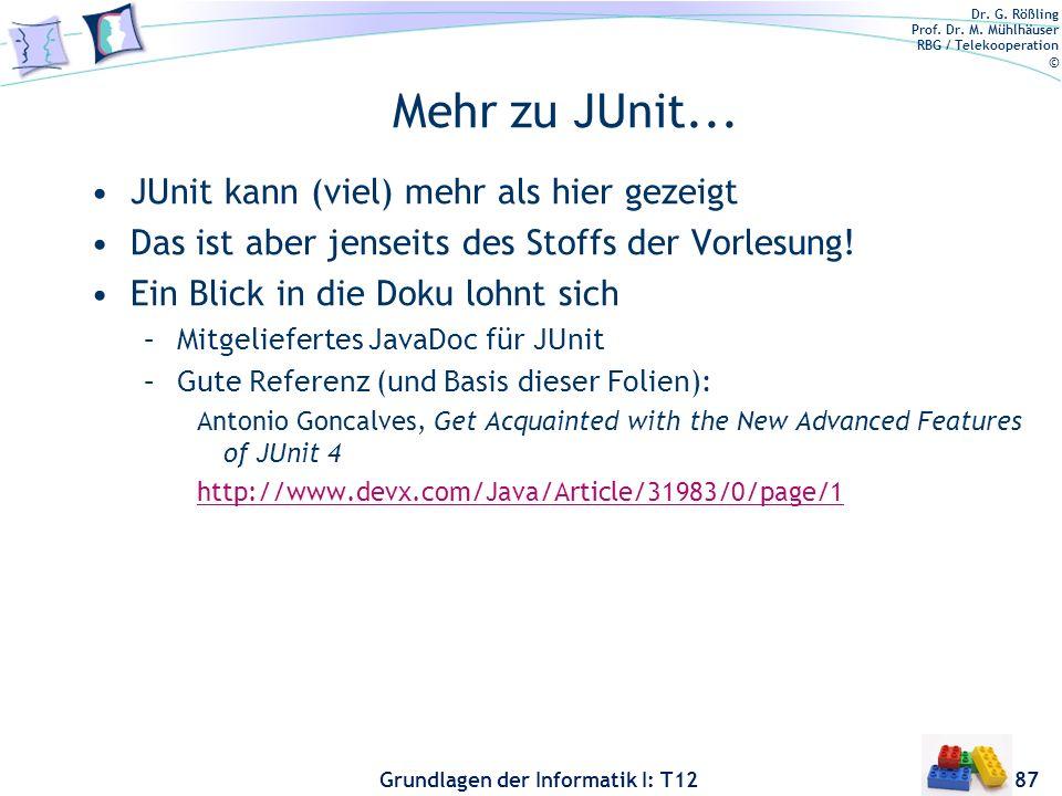 Dr. G. Rößling Prof. Dr. M. Mühlhäuser RBG / Telekooperation © Grundlagen der Informatik I: T12 Mehr zu JUnit... JUnit kann (viel) mehr als hier gezei