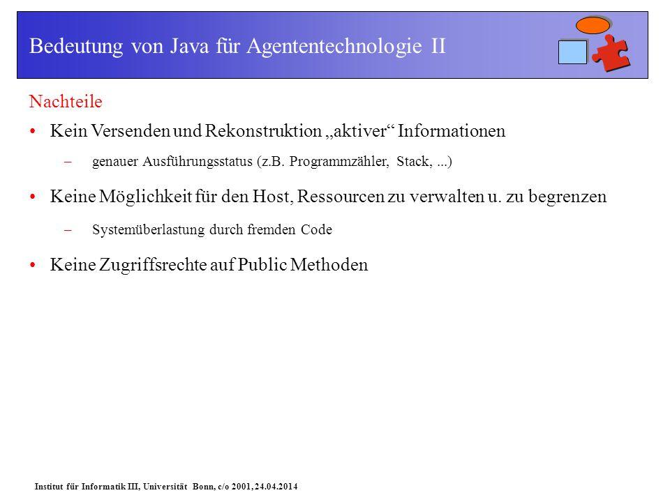 Institut für Informatik III, Universität Bonn, c/o 2001, 24.04.2014 Bedeutung von Java für Agententechnologie II Nachteile Kein Versenden und Rekonstruktion aktiver Informationen –genauer Ausführungsstatus (z.B.
