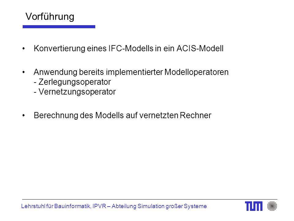 Lehrstuhl für Bauinformatik, IPVR – Abteilung Simulation großer Systeme Vorführung Konvertierung eines IFC-Modells in ein ACIS-Modell Anwendung bereits implementierter Modelloperatoren - Zerlegungsoperator - Vernetzungsoperator Berechnung des Modells auf vernetzten Rechner