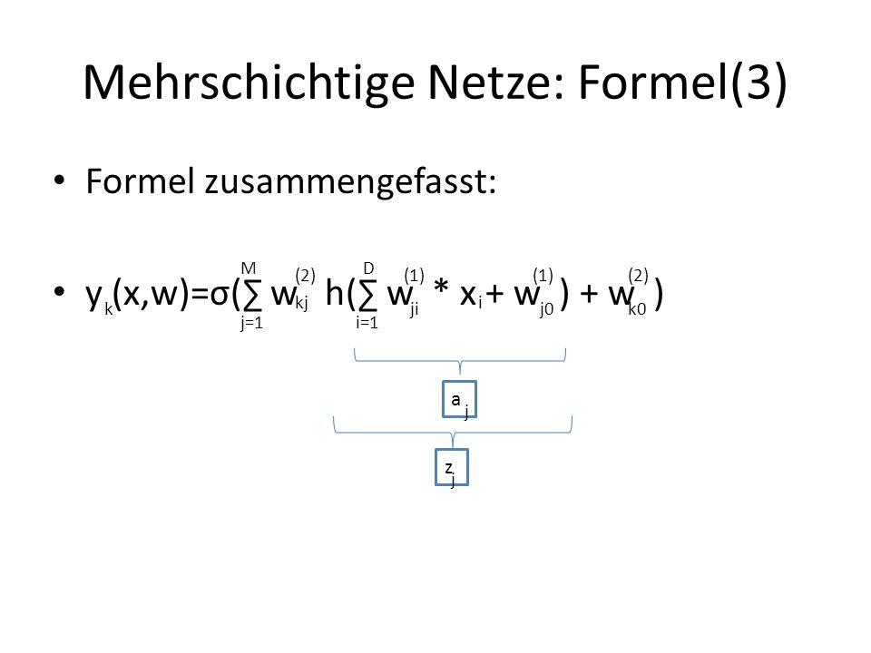 Mehrschichtige Netze: Formel(3) Formel zusammengefasst: y (x,w)=σ( w h( w * x + w ) + w ) k j=1 M ji kj (2)(1) i j0 (1) k0 (2) i=1 D a j z j