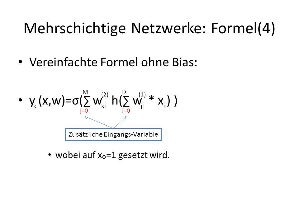 Mehrschichtige Netzwerke: Formel(4) Vereinfachte Formel ohne Bias: y (x,w)=σ( w h( w * x ) ) wobei auf x=1 gesetzt wird. j=0 k M kj (2) i=0 D ji (1) i