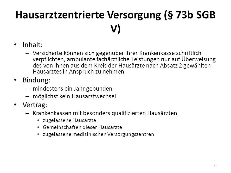 Hausarztzentrierte Versorgung (§ 73b SGB V) Inhalt: – Versicherte können sich gegenüber ihrer Krankenkasse schriftlich verpflichten, ambulante fachärz