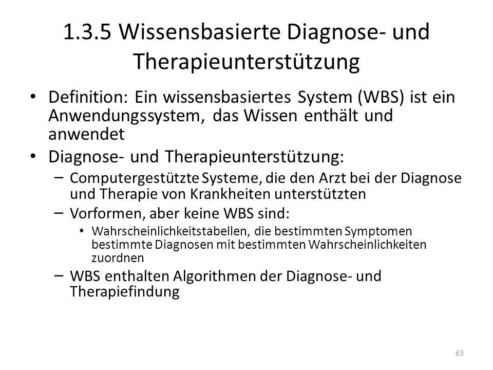 1.3.5 Wissensbasierte Diagnose- und Therapieunterstützung Definition: Ein wissensbasiertes System (WBS) ist ein Anwendungssystem, das Wissen enthält und anwendet Diagnose- und Therapieunterstützung: – Computergestützte Systeme, die den Arzt bei der Diagnose und Therapie von Krankheiten unterstützten – Vorformen, aber keine WBS sind: Wahrscheinlichkeitstabellen, die bestimmten Symptomen bestimmte Diagnosen mit bestimmten Wahrscheinlichkeiten zuordnen – WBS enthalten Algorithmen der Diagnose- und Therapiefindung 63