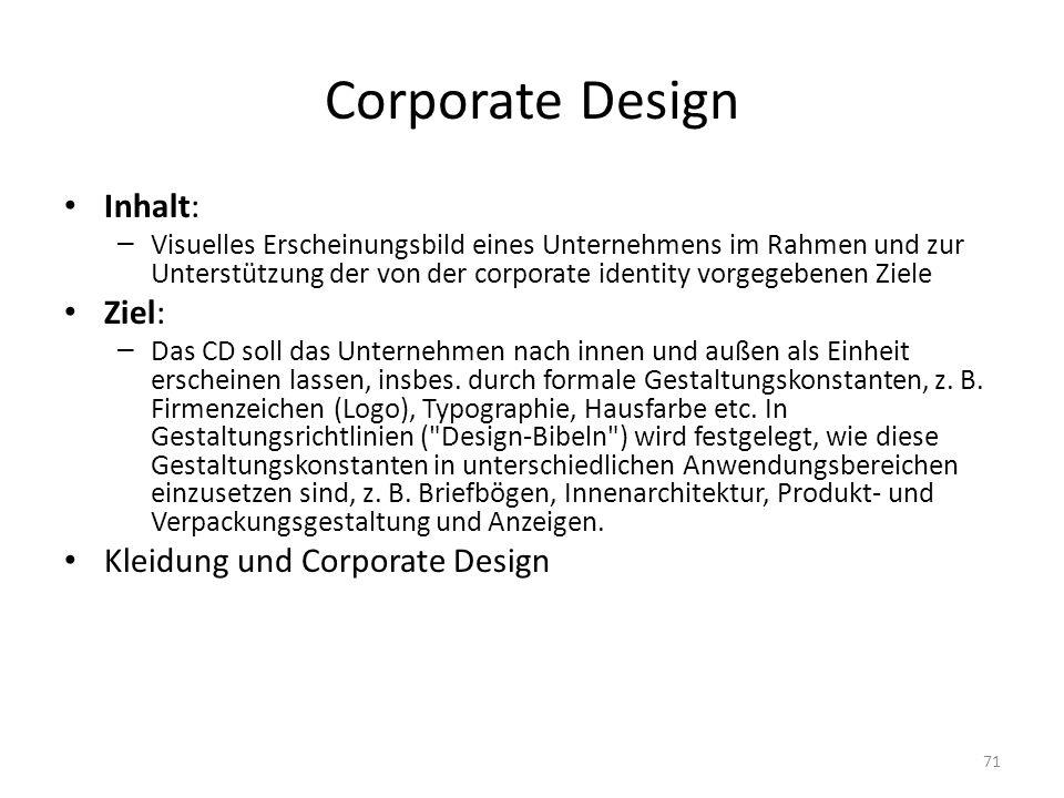 Corporate Design Inhalt: – Visuelles Erscheinungsbild eines Unternehmens im Rahmen und zur Unterstützung der von der corporate identity vorgegebenen Ziele Ziel: – Das CD soll das Unternehmen nach innen und außen als Einheit erscheinen lassen, insbes.