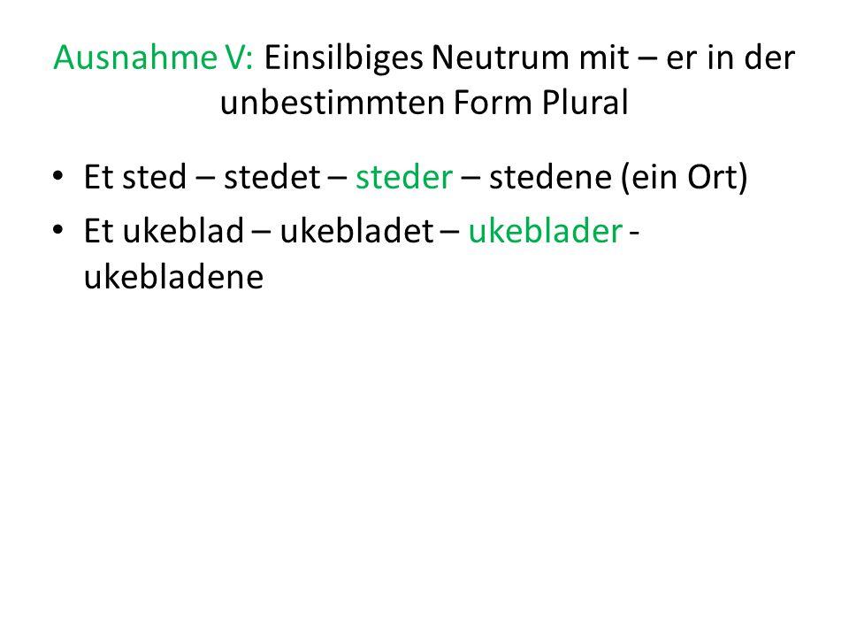 Ausnahme V: Einsilbiges Neutrum mit – er in der unbestimmten Form Plural Et sted – stedet – steder – stedene (ein Ort) Et ukeblad – ukebladet – ukebla