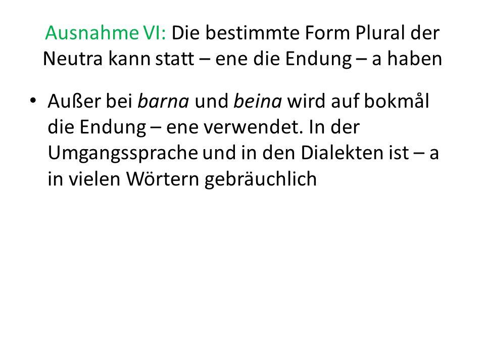 Ausnahme VI: Die bestimmte Form Plural der Neutra kann statt – ene die Endung – a haben Außer bei barna und beina wird auf bokmål die Endung – ene ver