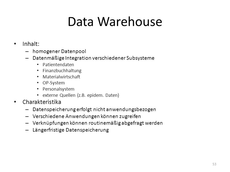 Data Warehouse Inhalt: – homogener Datenpool – Datenmäßige Integration verschiedener Subsysteme Patientendaten Finanzbuchhaltung Materialwirtschaft OP