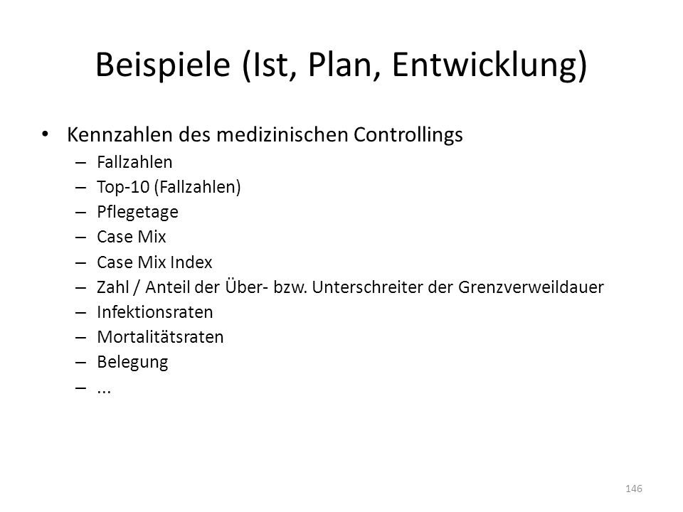 Beispiele (Ist, Plan, Entwicklung) Kennzahlen des medizinischen Controllings – Fallzahlen – Top-10 (Fallzahlen) – Pflegetage – Case Mix – Case Mix Ind