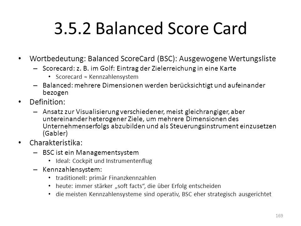 3.5.2 Balanced Score Card Wortbedeutung: Balanced ScoreCard (BSC): Ausgewogene Wertungsliste – Scorecard: z. B. im Golf: Eintrag der Zielerreichung in