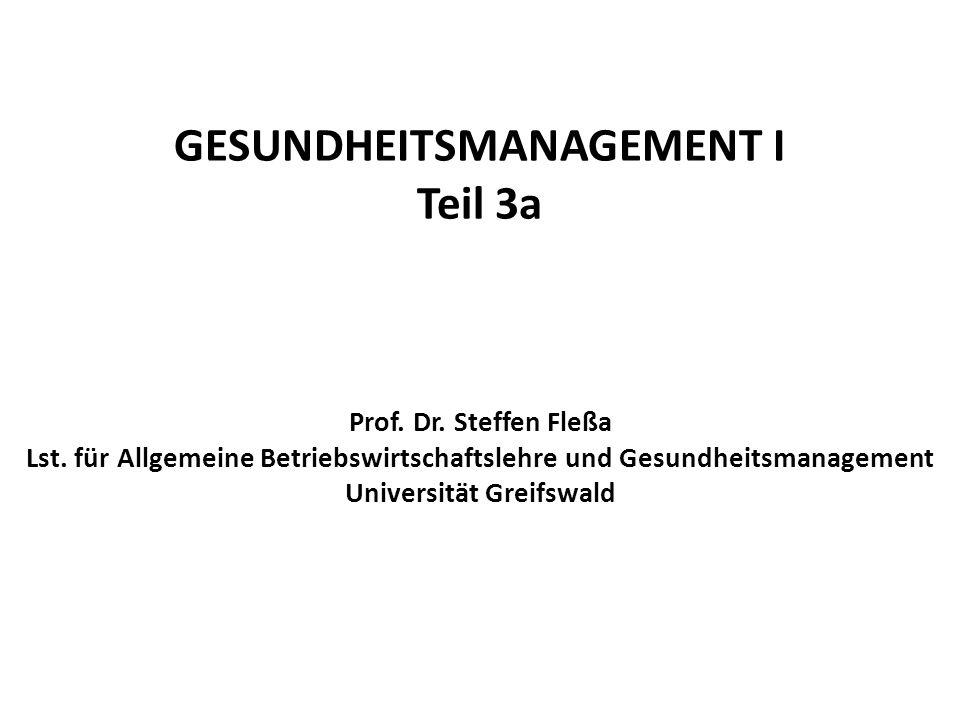 GESUNDHEITSMANAGEMENT I Teil 3a Prof. Dr. Steffen Fleßa Lst. für Allgemeine Betriebswirtschaftslehre und Gesundheitsmanagement Universität Greifswald