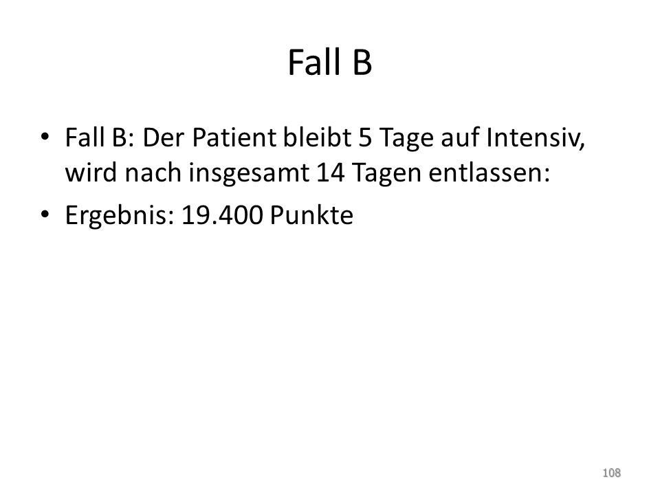 Fall B Fall B: Der Patient bleibt 5 Tage auf Intensiv, wird nach insgesamt 14 Tagen entlassen: Ergebnis: 19.400 Punkte 108