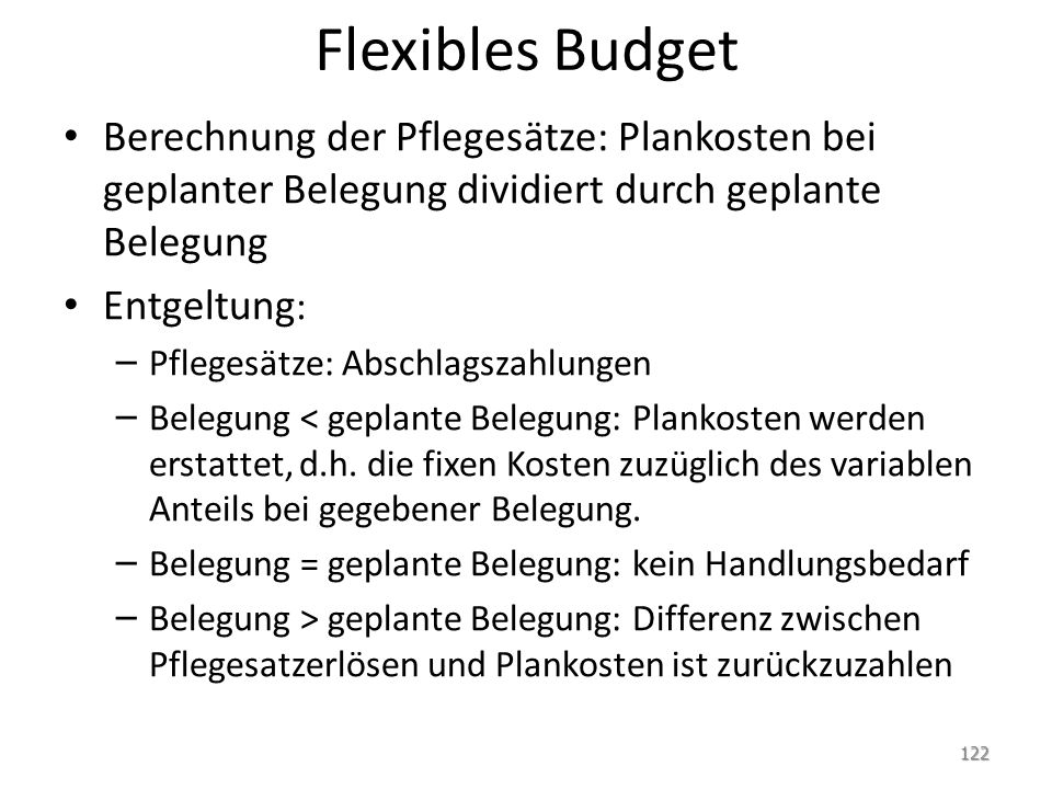 Flexibles Budget Berechnung der Pflegesätze: Plankosten bei geplanter Belegung dividiert durch geplante Belegung Entgeltung : – Pflegesätze: Abschlagszahlungen – Belegung < geplante Belegung: Plankosten werden erstattet, d.h.