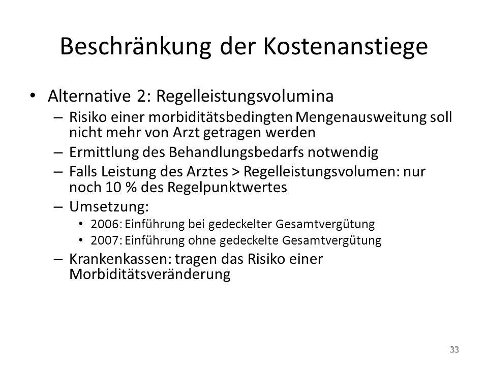 Beschränkung der Kostenanstiege Alternative 2: Regelleistungsvolumina – Risiko einer morbiditätsbedingten Mengenausweitung soll nicht mehr von Arzt getragen werden – Ermittlung des Behandlungsbedarfs notwendig – Falls Leistung des Arztes > Regelleistungsvolumen: nur noch 10 % des Regelpunktwertes – Umsetzung: 2006: Einführung bei gedeckelter Gesamtvergütung 2007: Einführung ohne gedeckelte Gesamtvergütung – Krankenkassen: tragen das Risiko einer Morbiditätsveränderung 33