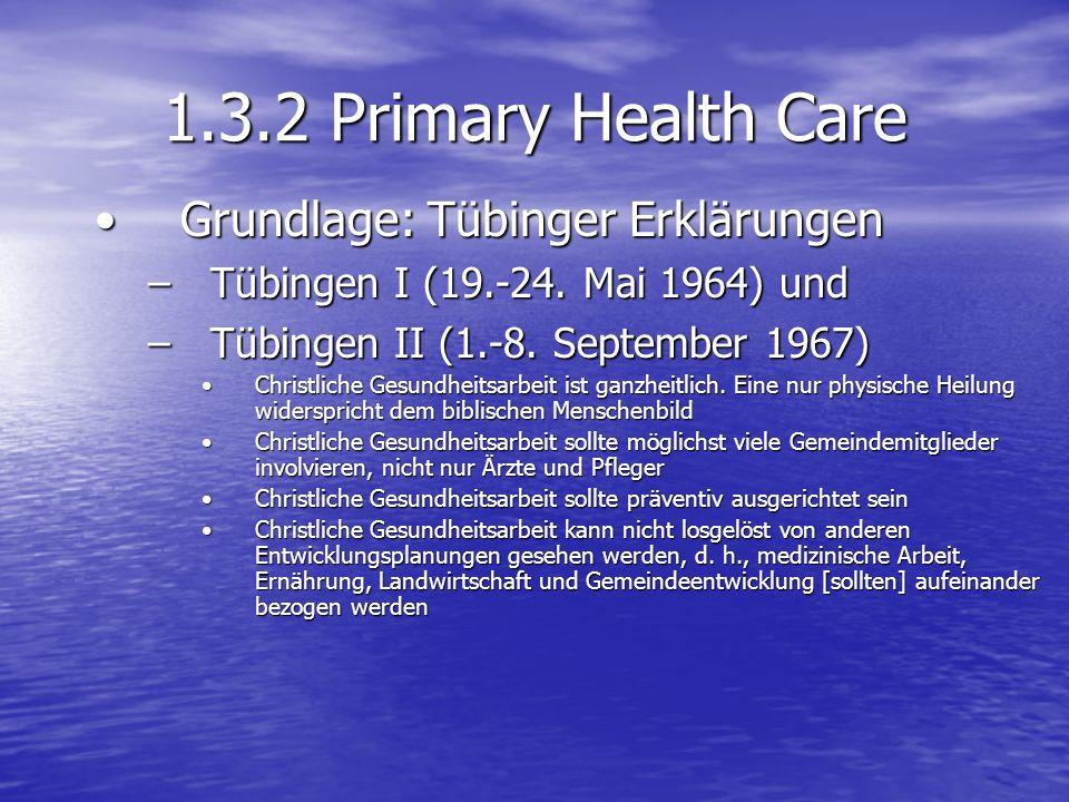 1.3.2 Primary Health Care Grundlage: Tübinger Erklärungen Grundlage: Tübinger Erklärungen –Tübingen I (19.-24. Mai 1964) und –Tübingen II (1.-8. Septe