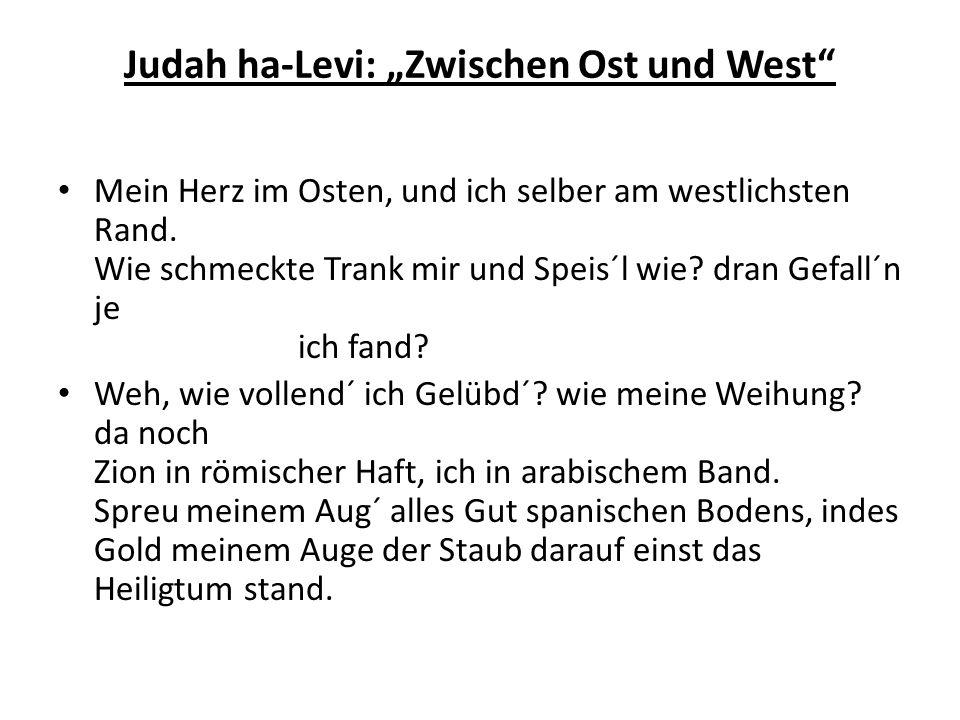 Judah ha-Levi: Zwischen Ost und West Mein Herz im Osten, und ich selber am westlichsten Rand. Wie schmeckte Trank mir und Speis´l wie? dran Gefall´n j