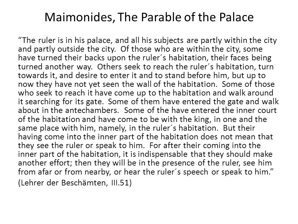 Maimonides, The Parable of the Palace The ruler is in his palace, and all his subjects are partly within the city and partly outside the city. Of thos