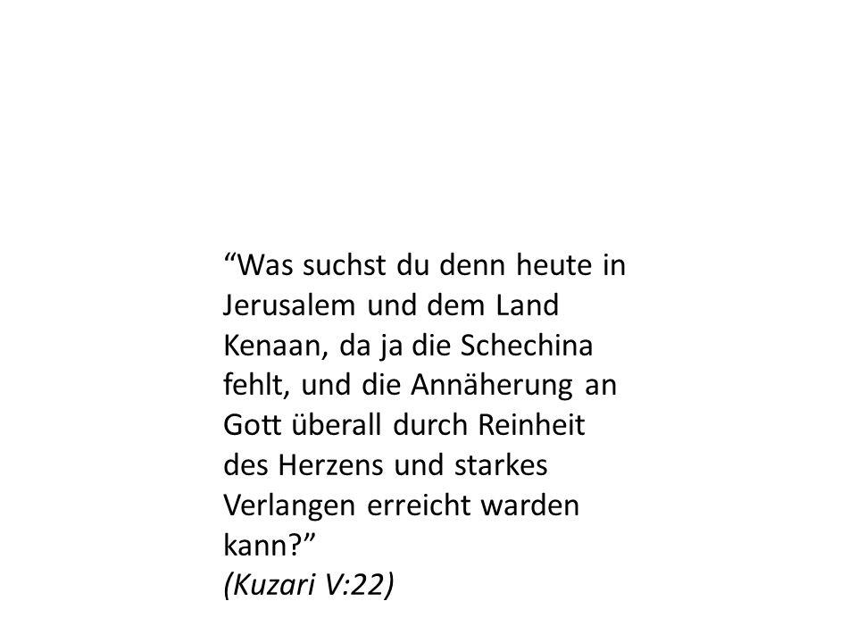 Was suchst du denn heute in Jerusalem und dem Land Kenaan, da ja die Schechina fehlt, und die Annäherung an Gott überall durch Reinheit des Herzens un