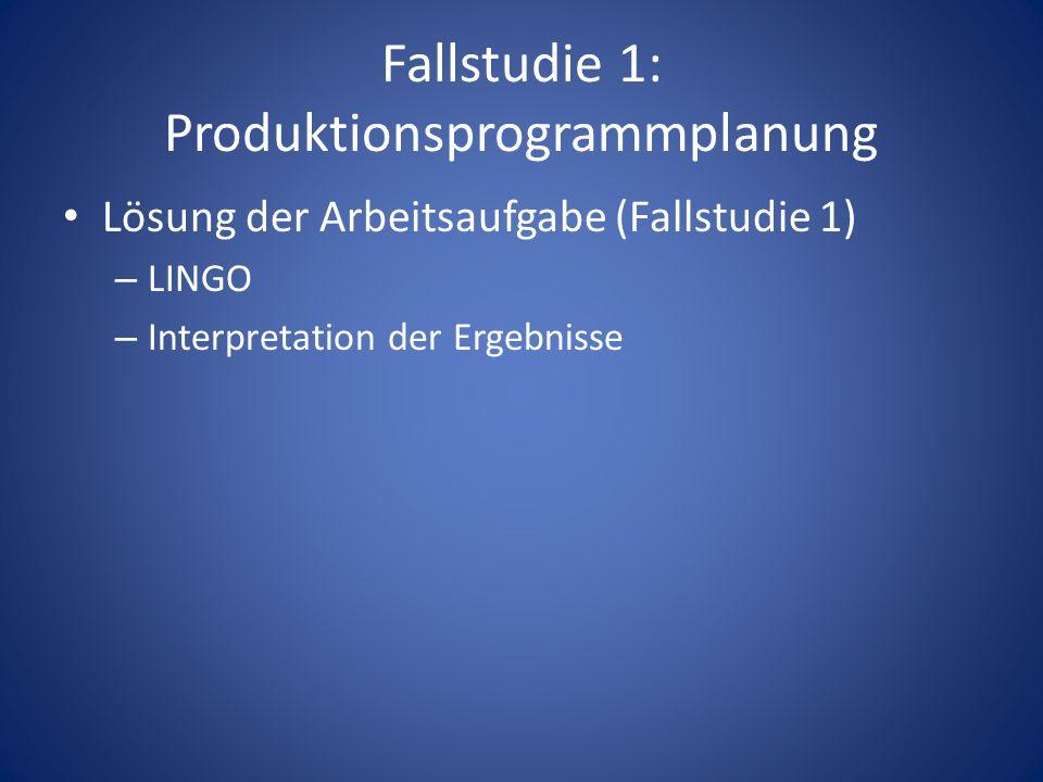 Fallstudie 1: Produktionsprogrammplanung Lösung der Arbeitsaufgabe (Fallstudie 1) – LINGO – Interpretation der Ergebnisse