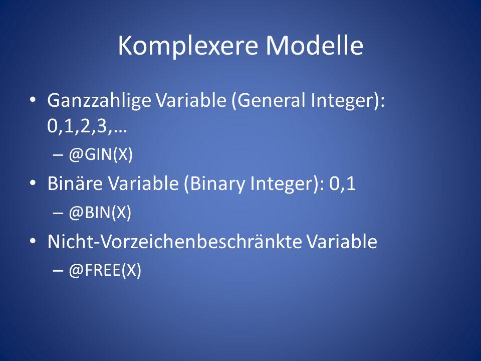 Komplexere Modelle Ganzzahlige Variable (General Integer): 0,1,2,3,… – @GIN(X) Binäre Variable (Binary Integer): 0,1 – @BIN(X) Nicht-Vorzeichenbeschrä
