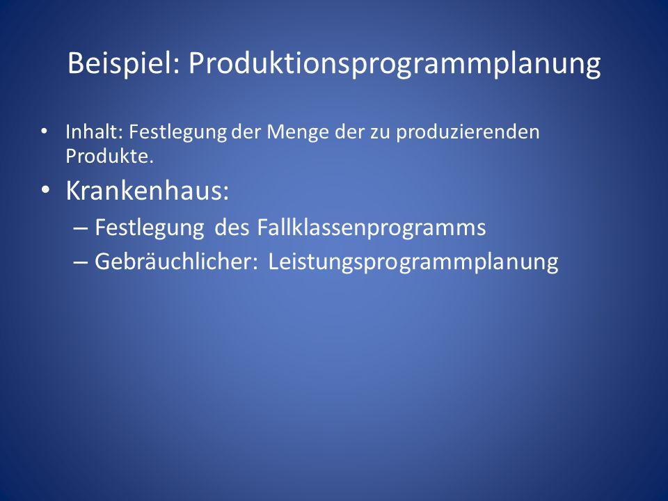 Beispiel: Produktionsprogrammplanung Inhalt: Festlegung der Menge der zu produzierenden Produkte. Krankenhaus: – Festlegung des Fallklassenprogramms –