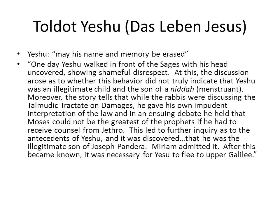 Toldot Yeshu (Das Leben Jesus) Yeshu: may his name and memory be erased One day Yeshu walked in front of the Sages with his head uncovered, showing sh